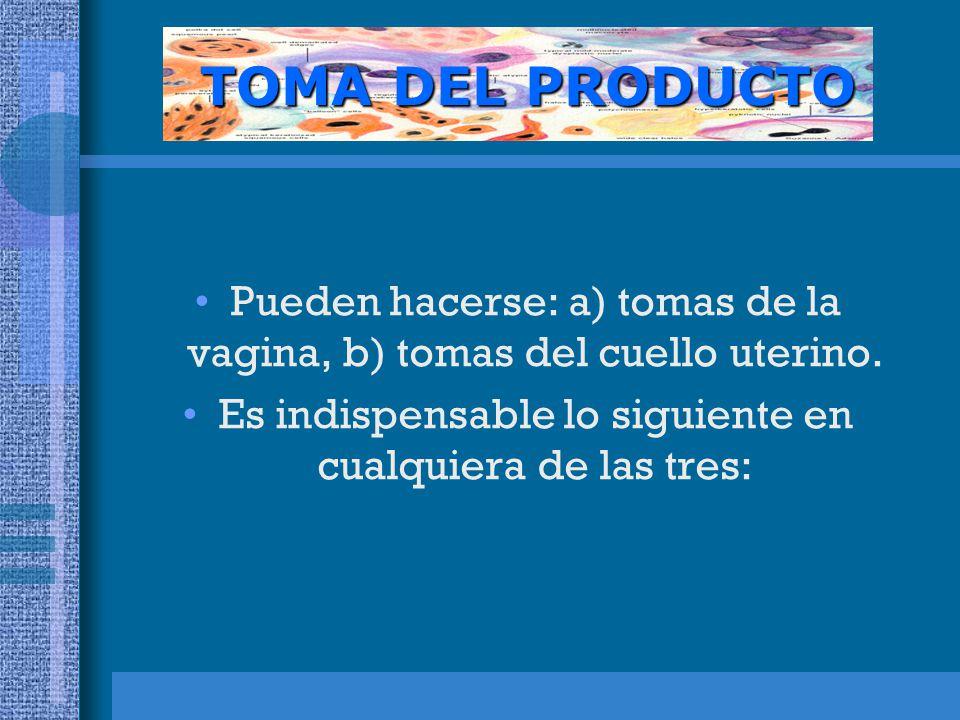 TOMA DEL PRODUCTO Pueden hacerse: a) tomas de la vagina, b) tomas del cuello uterino.