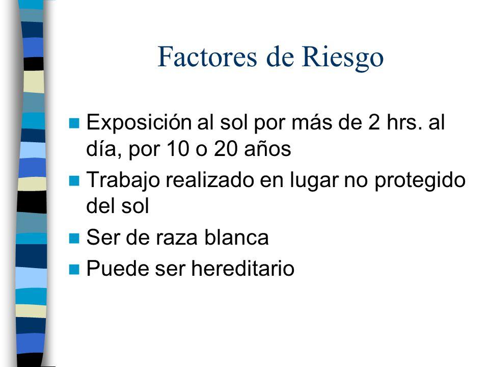 Factores de Riesgo Exposición al sol por más de 2 hrs. al día, por 10 o 20 años. Trabajo realizado en lugar no protegido del sol.