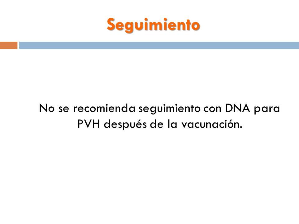 Seguimiento No se recomienda seguimiento con DNA para PVH después de la vacunación.