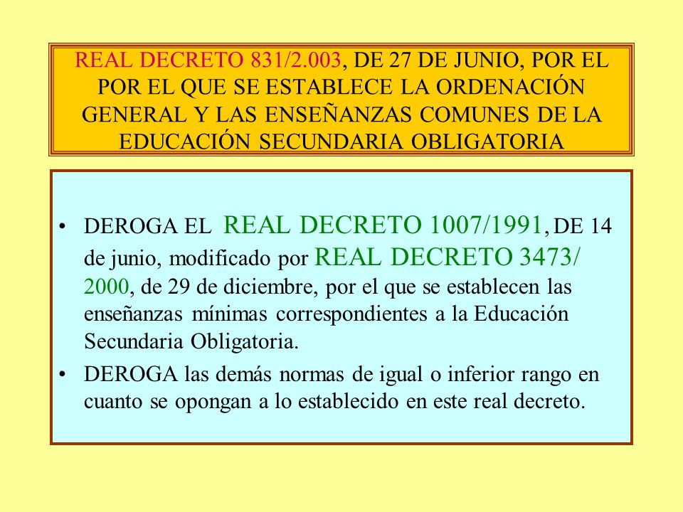 REAL DECRETO 831/2.003, DE 27 DE JUNIO, POR EL POR EL QUE SE ESTABLECE LA ORDENACIÓN GENERAL Y LAS ENSEÑANZAS COMUNES DE LA EDUCACIÓN SECUNDARIA OBLIGATORIA