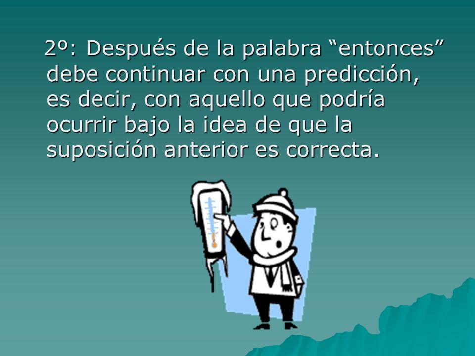 2º: Después de la palabra entonces debe continuar con una predicción, es decir, con aquello que podría ocurrir bajo la idea de que la suposición anterior es correcta.