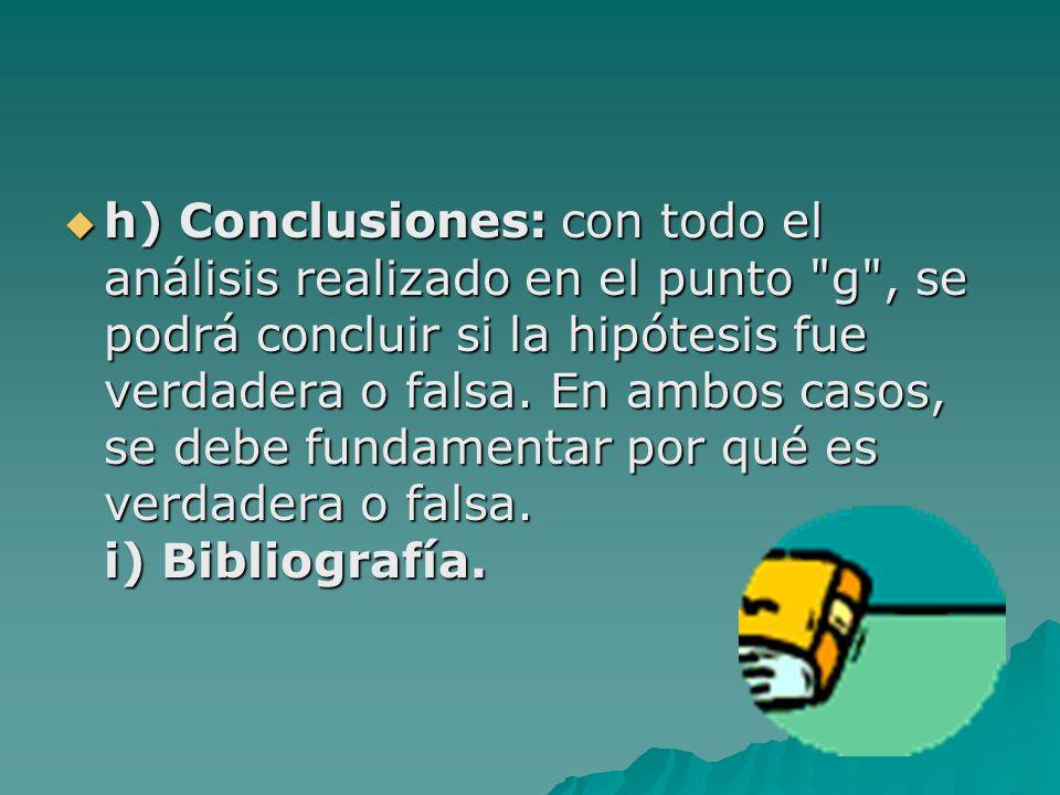 h) Conclusiones: con todo el análisis realizado en el punto g , se podrá concluir si la hipótesis fue verdadera o falsa.