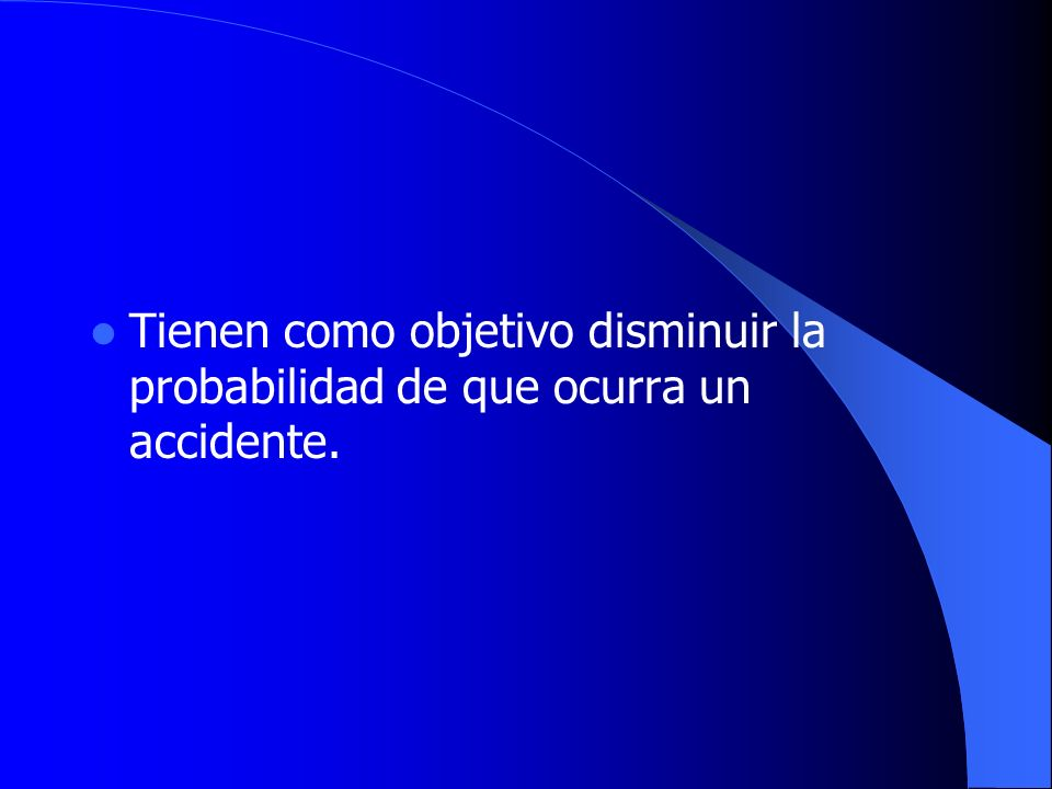 Tienen como objetivo disminuir la probabilidad de que ocurra un accidente.