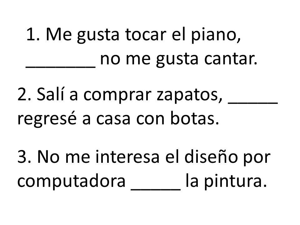 1. Me gusta tocar el piano, _______ no me gusta cantar.