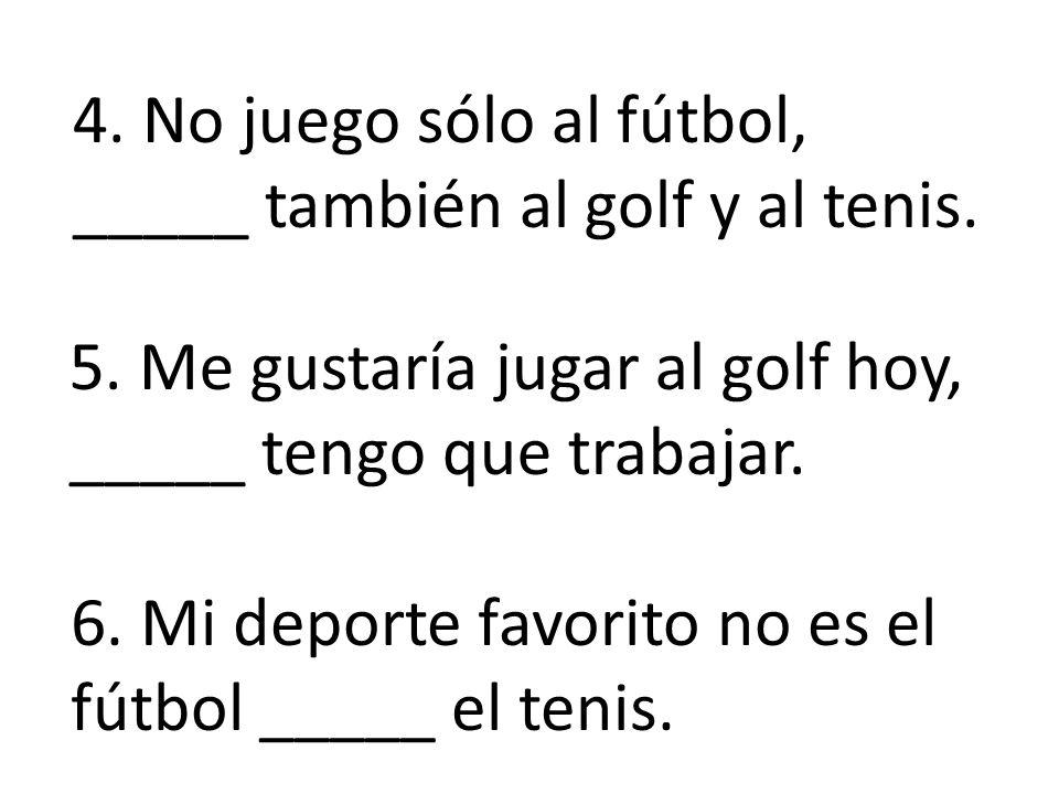 4. No juego sólo al fútbol, _____ también al golf y al tenis.