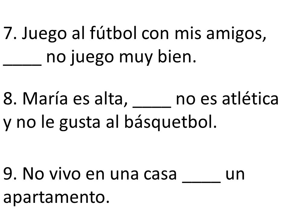 7. Juego al fútbol con mis amigos, ____ no juego muy bien.