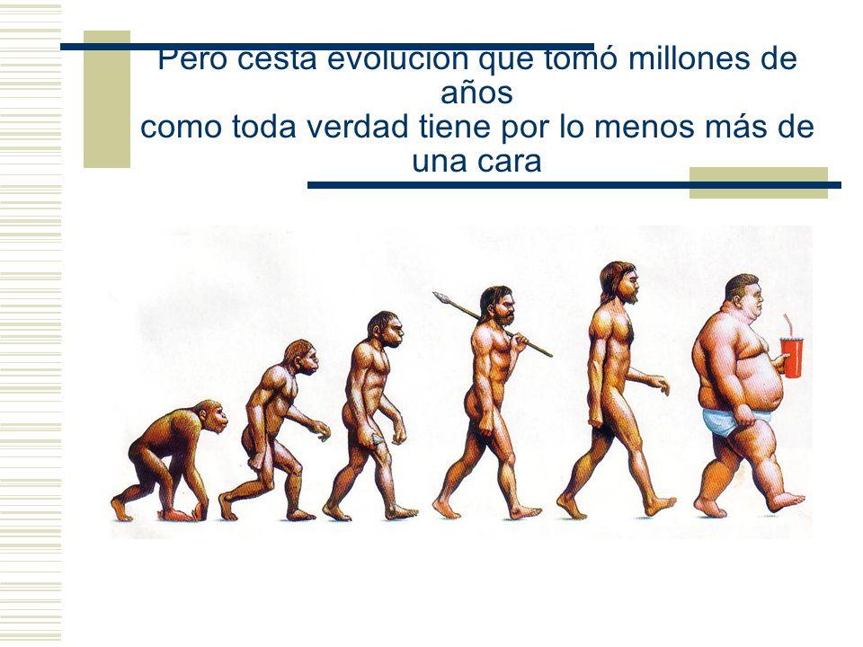 Pero cesta evolución que tomó millones de años como toda verdad tiene por lo menos más de una cara
