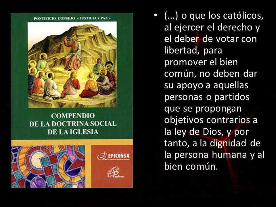 (...) o que los católicos, al ejercer el derecho y el deber de votar con libertad, para promover el bien común, no deben dar su apoyo a aquellas personas o partidos que se propongan objetivos contrarios a la ley de Dios, y por tanto, a la dignidad de la persona humana y al bien común.