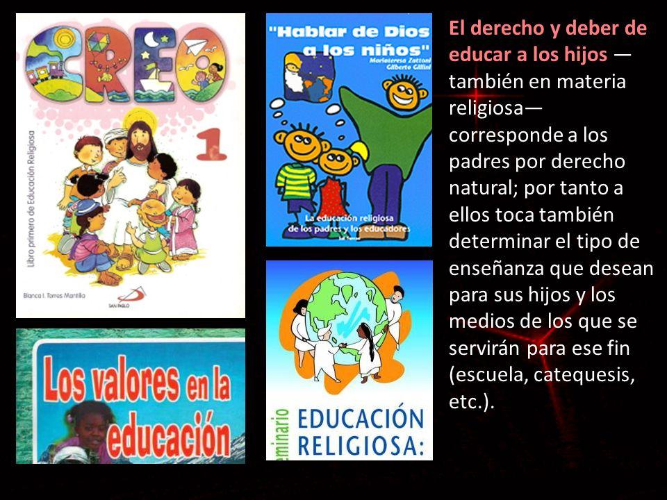 El derecho y deber de educar a los hijos —también en materia religiosa— corresponde a los padres por derecho natural; por tanto a ellos toca también determinar el tipo de enseñanza que desean para sus hijos y los medios de los que se servirán para ese fin (escuela, catequesis, etc.).
