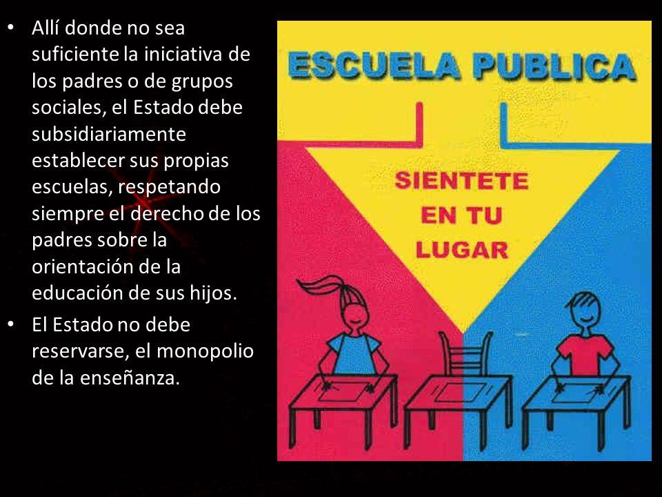 Allí donde no sea suficiente la iniciativa de los padres o de grupos sociales, el Estado debe subsidiariamente establecer sus propias escuelas, respetando siempre el derecho de los padres sobre la orientación de la educación de sus hijos.