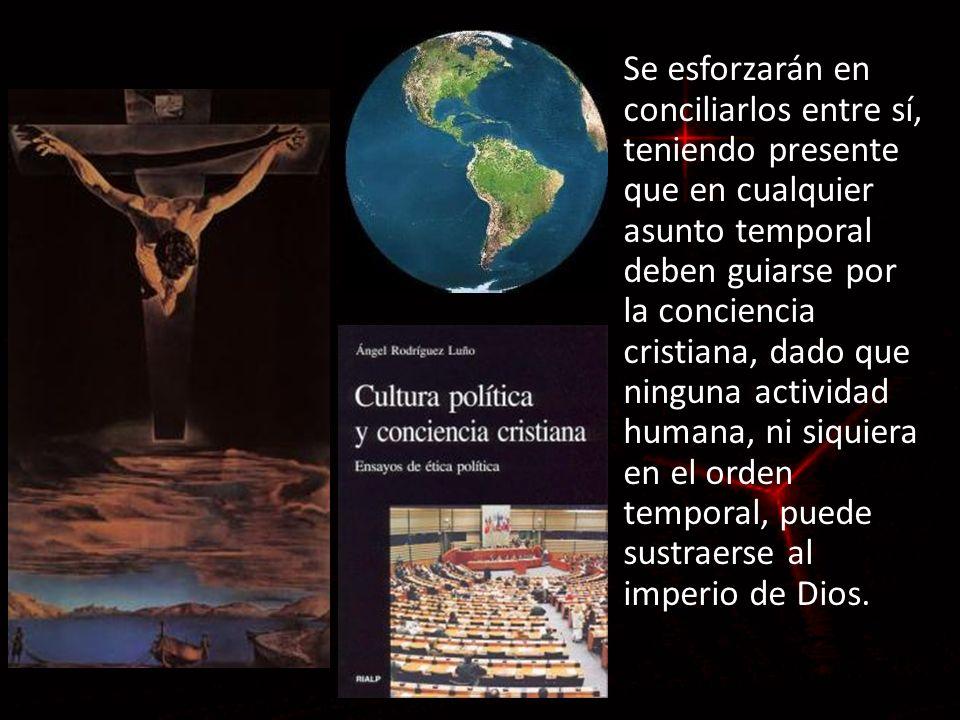 Se esforzarán en conciliarlos entre sí, teniendo presente que en cualquier asunto temporal deben guiarse por la conciencia cristiana, dado que ninguna actividad humana, ni siquiera en el orden temporal, puede sustraerse al imperio de Dios.