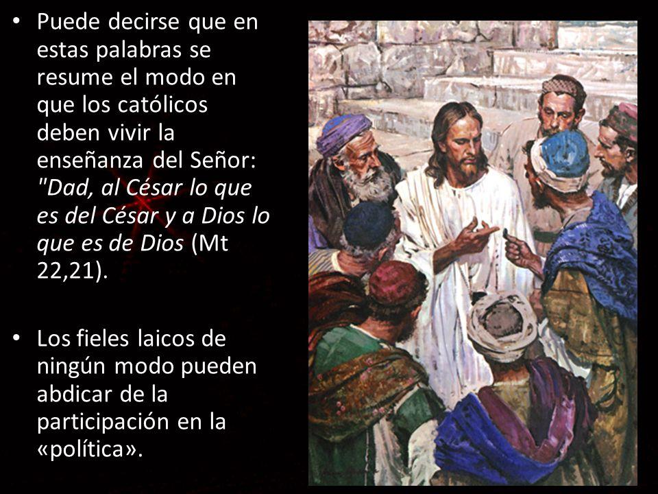 Puede decirse que en estas palabras se resume el modo en que los católicos deben vivir la enseñanza del Señor: Dad, al César lo que es del César y a Dios lo que es de Dios (Mt 22,21).