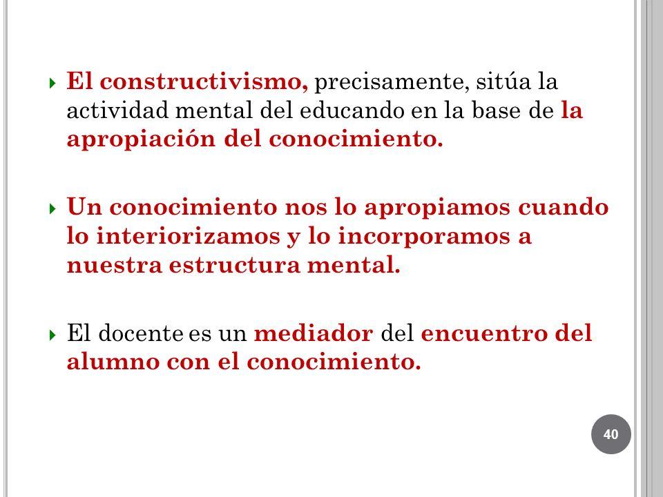 El constructivismo, precisamente, sitúa la actividad mental del educando en la base de la apropiación del conocimiento.