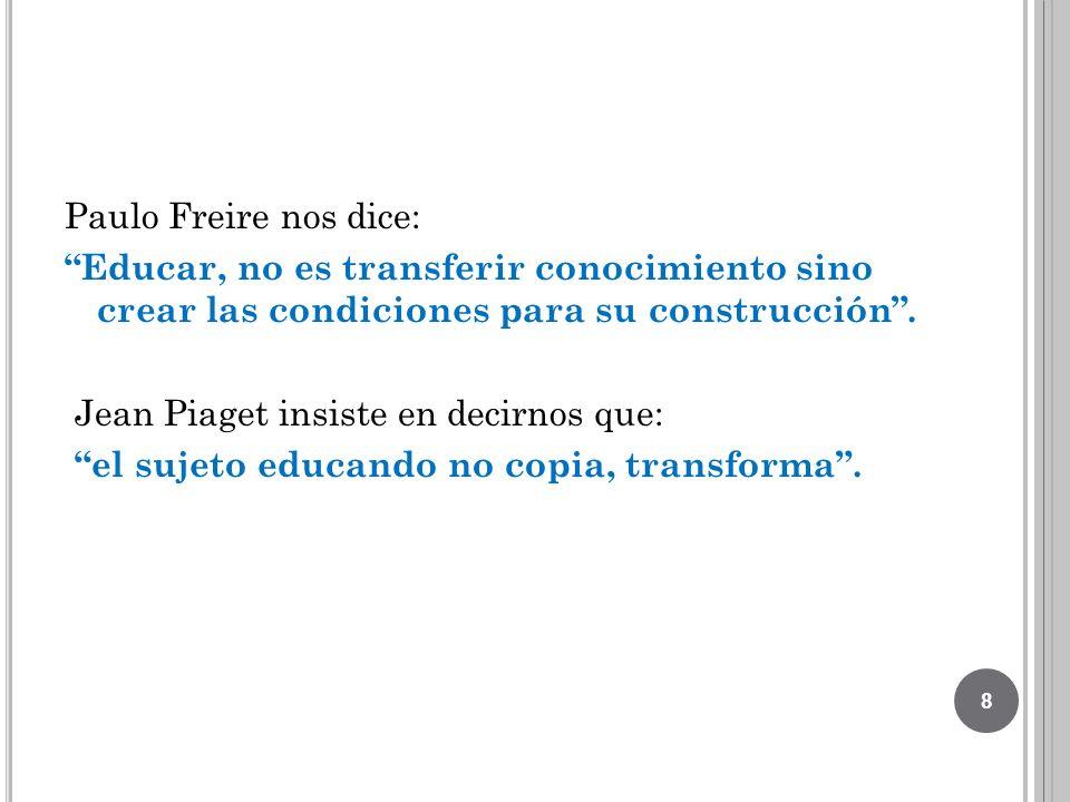 Paulo Freire nos dice: Educar, no es transferir conocimiento sino crear las condiciones para su construcción .