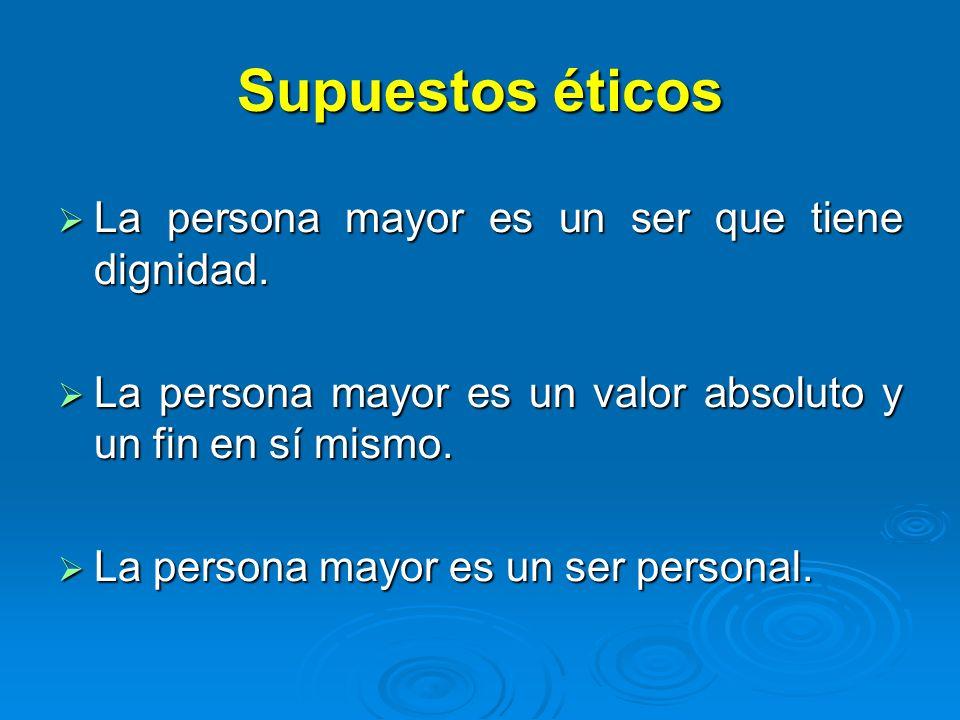 Supuestos éticos La persona mayor es un ser que tiene dignidad.