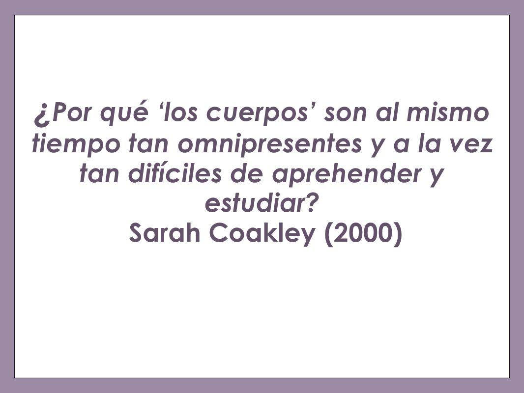 ¿Por qué 'los cuerpos' son al mismo tiempo tan omnipresentes y a la vez tan difíciles de aprehender y estudiar Sarah Coakley (2000)