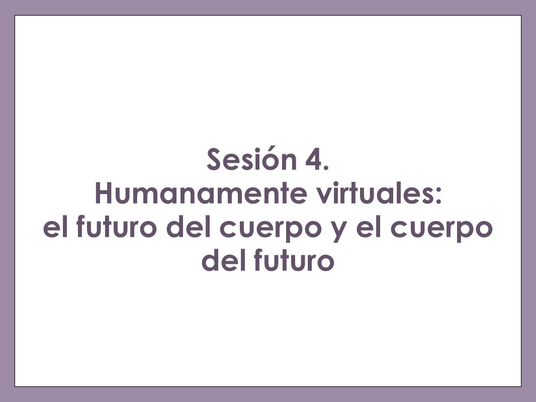 Sesión 4. Humanamente virtuales: el futuro del cuerpo y el cuerpo del futuro