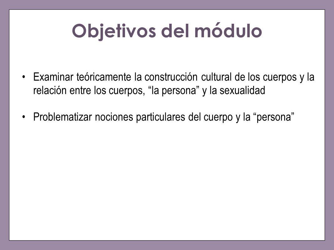 Objetivos del módulo Examinar teóricamente la construcción cultural de los cuerpos y la relación entre los cuerpos, la persona y la sexualidad.