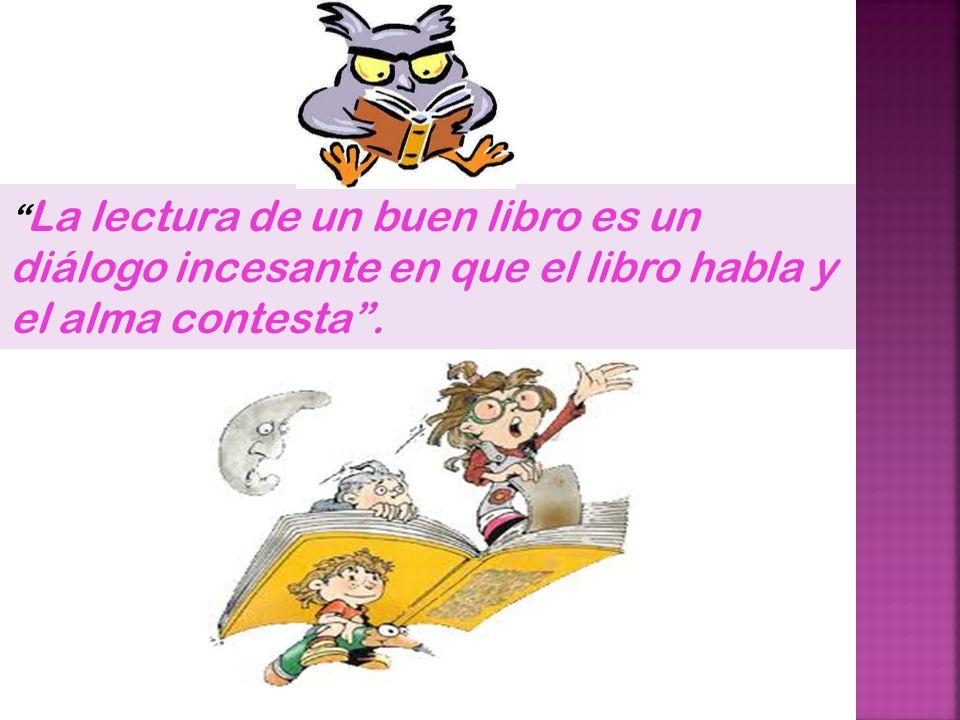 La lectura de un buen libro es un diálogo incesante en que el libro habla y el alma contesta .