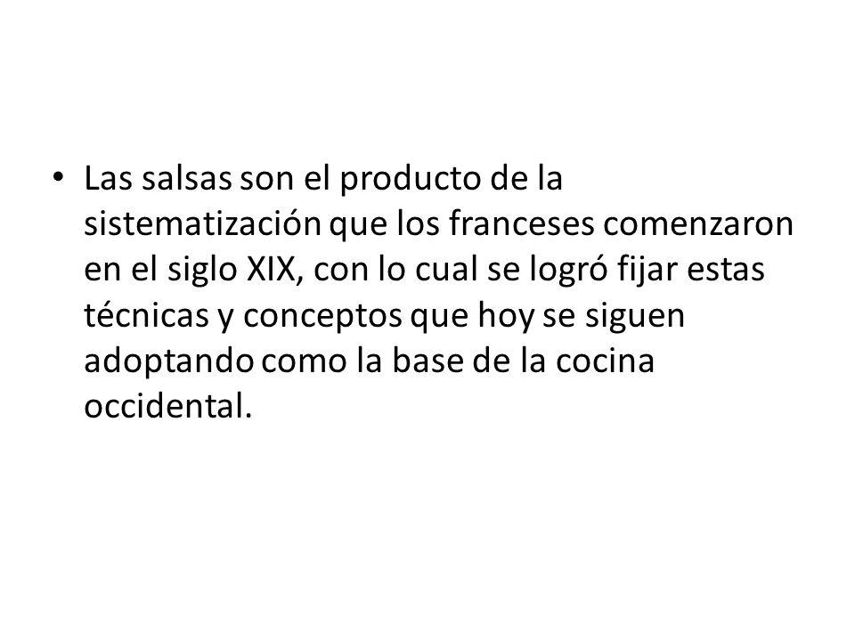 Las salsas son el producto de la sistematización que los franceses comenzaron en el siglo XIX, con lo cual se logró fijar estas técnicas y conceptos que hoy se siguen adoptando como la base de la cocina occidental.