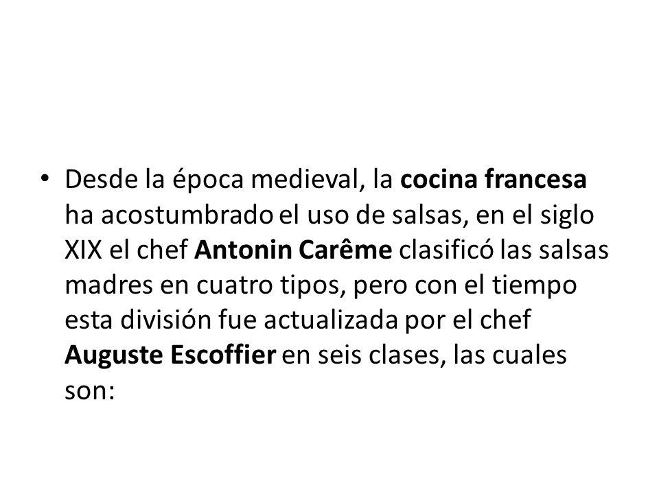 Desde la época medieval, la cocina francesa ha acostumbrado el uso de salsas, en el siglo XIX el chef Antonin Carême clasificó las salsas madres en cuatro tipos, pero con el tiempo esta división fue actualizada por el chef Auguste Escoffier en seis clases, las cuales son: