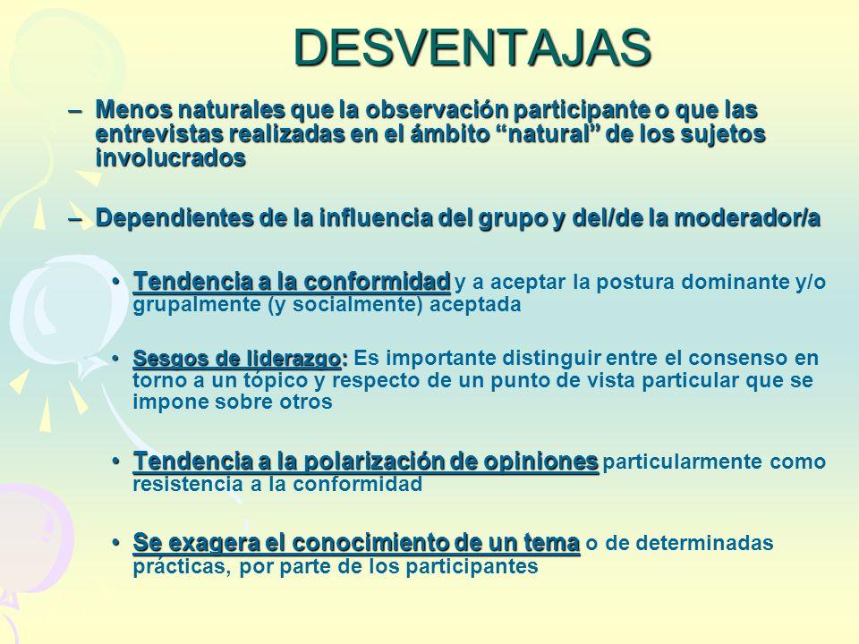 DESVENTAJAS Menos naturales que la observación participante o que las entrevistas realizadas en el ámbito natural de los sujetos involucrados.