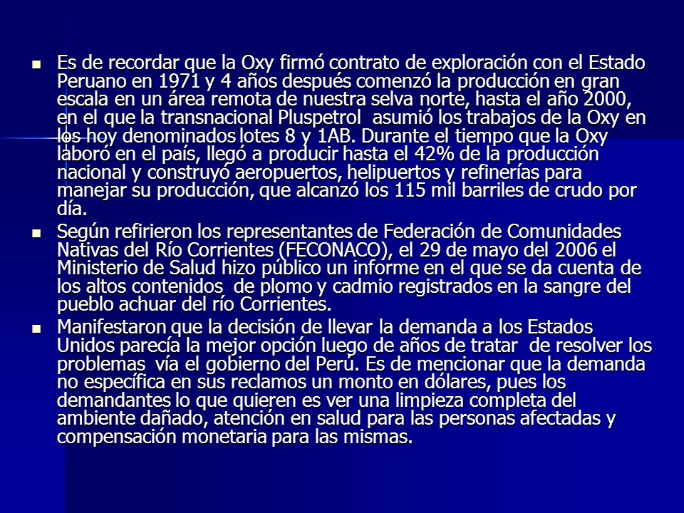 Es de recordar que la Oxy firmó contrato de exploración con el Estado Peruano en 1971 y 4 años después comenzó la producción en gran escala en un área remota de nuestra selva norte, hasta el año 2000, en el que la transnacional Pluspetrol asumió los trabajos de la Oxy en los hoy denominados lotes 8 y 1AB. Durante el tiempo que la Oxy laboró en el país, llegó a producir hasta el 42% de la producción nacional y construyó aeropuertos, helipuertos y refinerías para manejar su producción, que alcanzó los 115 mil barriles de crudo por día.