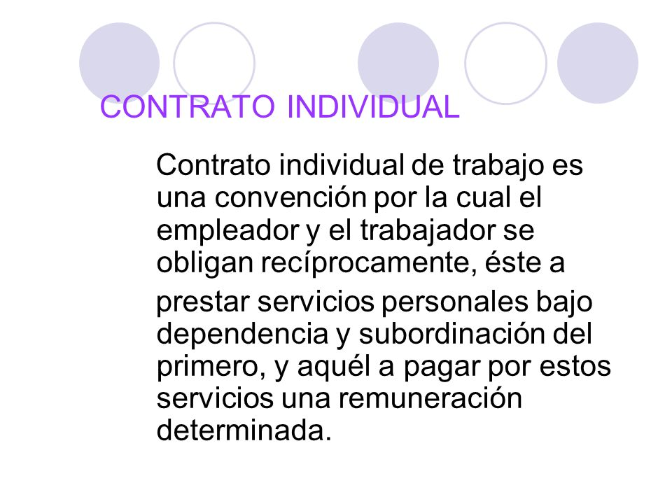 CONTRATO INDIVIDUAL Contrato individual de trabajo es una convención por la cual el empleador y el trabajador se obligan recíprocamente, éste a.