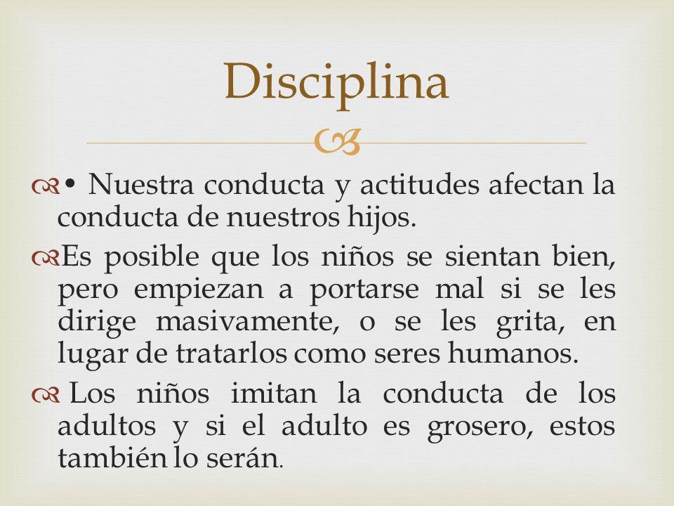Disciplina• Nuestra conducta y actitudes afectan la conducta de nuestros hijos.