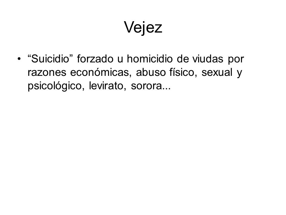 Vejez Suicidio forzado u homicidio de viudas por razones económicas, abuso físico, sexual y psicológico, levirato, sorora...