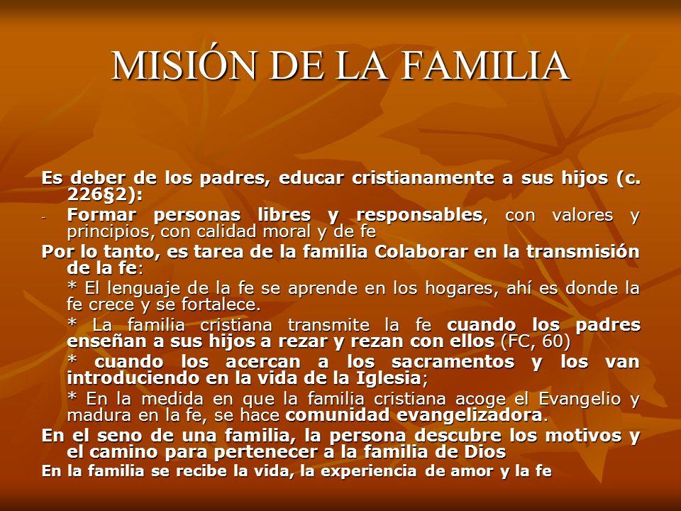 MISIÓN DE LA FAMILIA Es deber de los padres, educar cristianamente a sus hijos (c. 226§2):