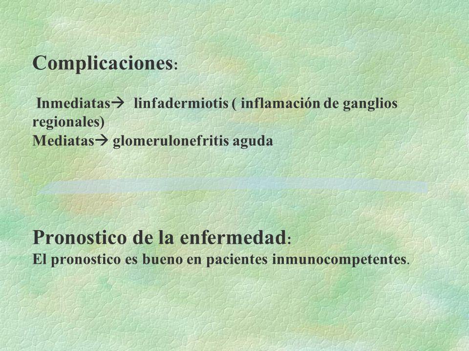 Complicaciones: Inmediatas linfadermiotis ( inflamación de ganglios regionales) Mediatas glomerulonefritis aguda Pronostico de la enfermedad: El pronostico es bueno en pacientes inmunocompetentes.