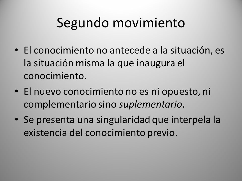 Segundo movimientoEl conocimiento no antecede a la situación, es la situación misma la que inaugura el conocimiento.