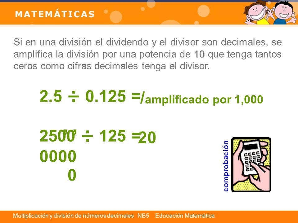 Si en una división el dividendo y el divisor son decimales, se amplifica la división por una potencia de 10 que tenga tantos ceros como cifras decimales tenga el divisor.