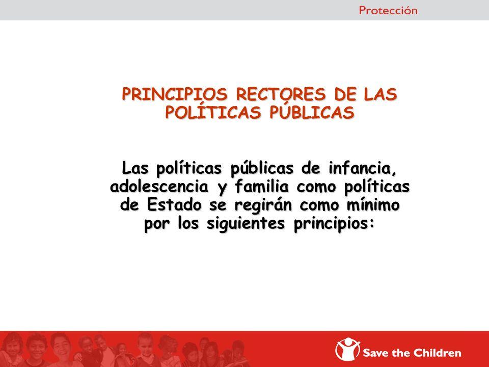 PRINCIPIOS RECTORES DE LAS POLÍTICAS PÚBLICAS Las políticas públicas de infancia, adolescencia y familia como políticas de Estado se regirán como mínimo por los siguientes principios: