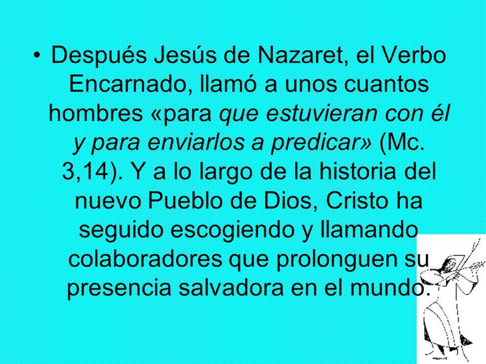 Después Jesús de Nazaret, el Verbo Encarnado, llamó a unos cuantos hombres «para que estuvieran con él y para enviarlos a predicar» (Mc.