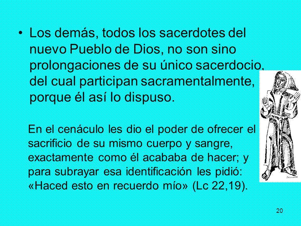 Los demás, todos los sacerdotes del nuevo Pueblo de Dios, no son sino prolongaciones de su único sacerdocio, del cual participan sacramentalmente, porque él así lo dispuso.