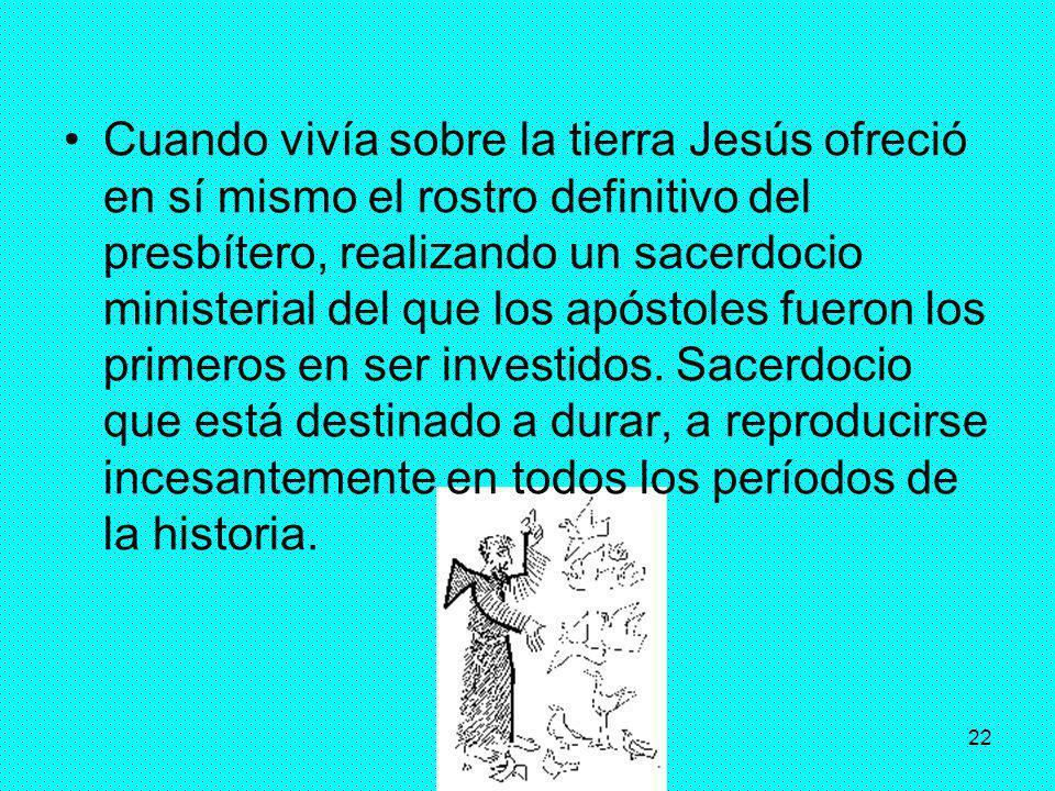Cuando vivía sobre la tierra Jesús ofreció en sí mismo el rostro definitivo del presbítero, realizando un sacerdocio ministerial del que los apóstoles fueron los primeros en ser investidos.