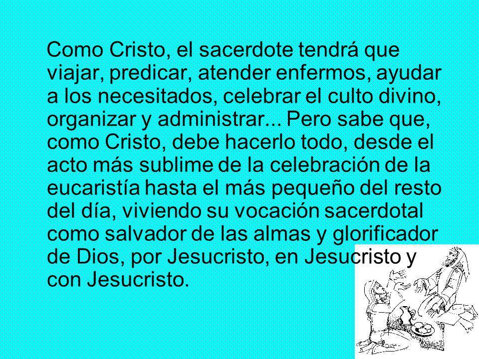 Como Cristo, el sacerdote tendrá que viajar, predicar, atender enfermos, ayudar a los necesitados, celebrar el culto divino, organizar y administrar...