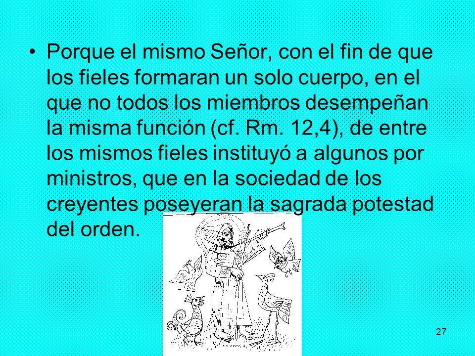 Porque el mismo Señor, con el fin de que los fieles formaran un solo cuerpo, en el que no todos los miembros desempeñan la misma función (cf.