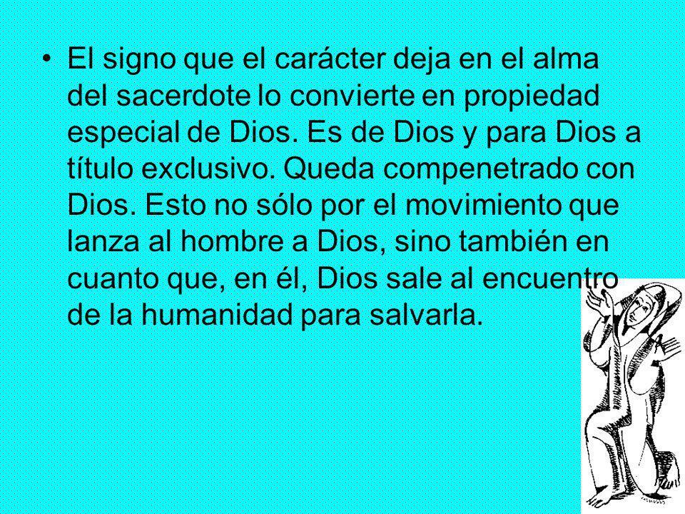 El signo que el carácter deja en el alma del sacerdote lo convierte en propiedad especial de Dios.
