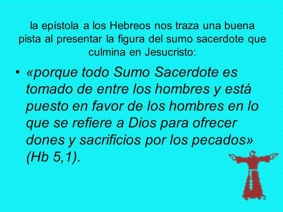la epístola a los Hebreos nos traza una buena pista al presentar la figura del sumo sacerdote que culmina en Jesucristo: