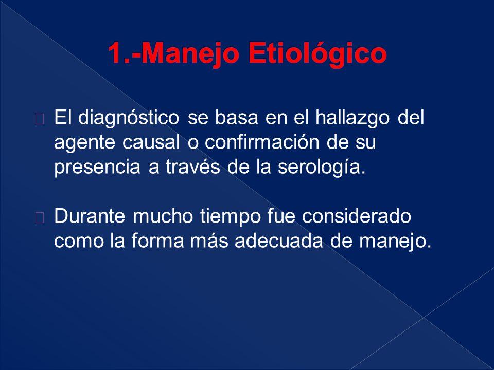 1.-Manejo Etiológico El diagnóstico se basa en el hallazgo del agente causal o confirmación de su presencia a través de la serología.