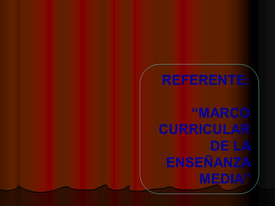 REFERENTE: MARCO CURRICULAR DE LA ENSEÑANZA MEDIA