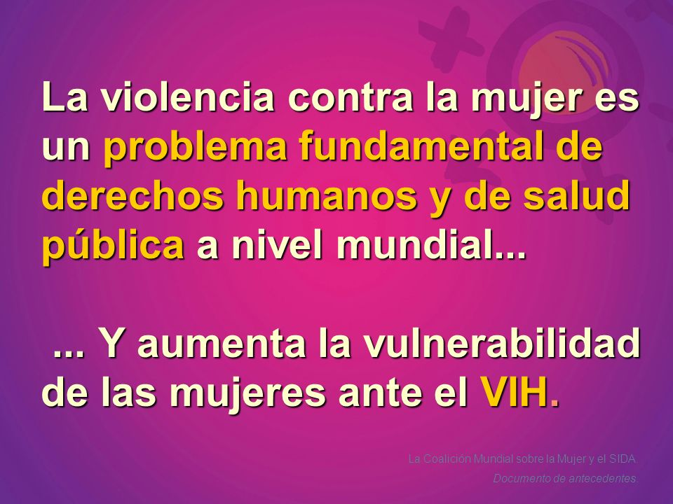 La violencia contra la mujer es un problema fundamental de derechos humanos y de salud pública a nivel mundial... ... Y aumenta la vulnerabilidad de las mujeres ante el VIH.