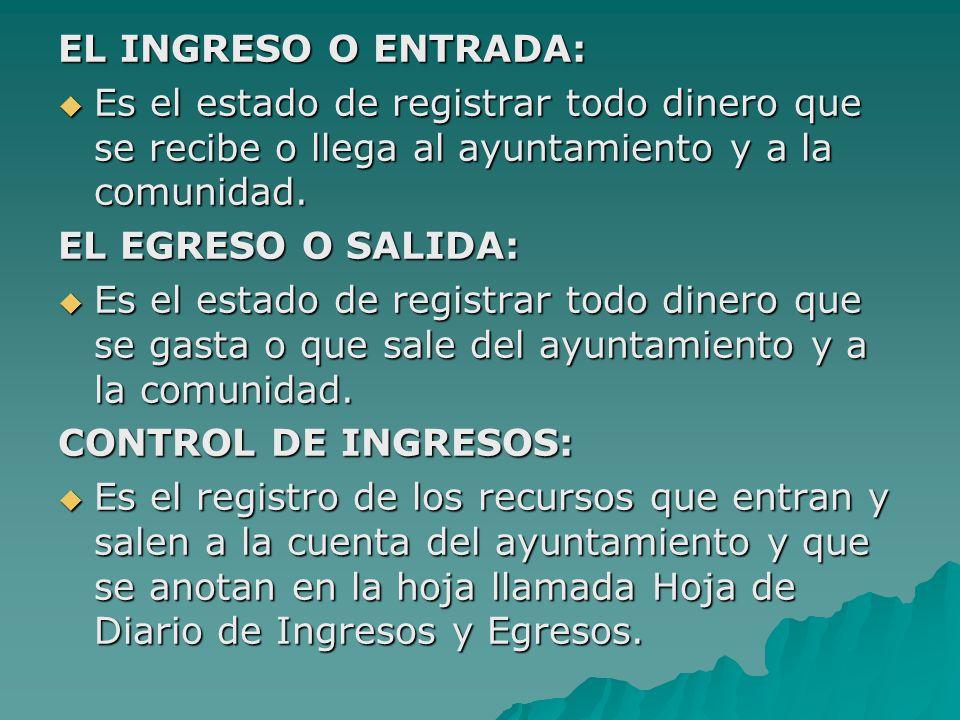 EL INGRESO O ENTRADA: Es el estado de registrar todo dinero que se recibe o llega al ayuntamiento y a la comunidad.