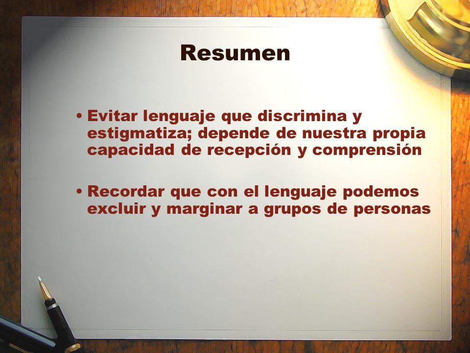 Resumen Evitar lenguaje que discrimina y estigmatiza; depende de nuestra propia capacidad de recepción y comprensión.
