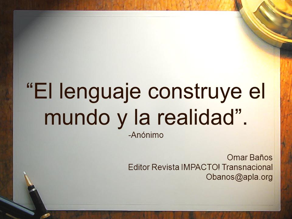 El lenguaje construye el mundo y la realidad . -Anónimo
