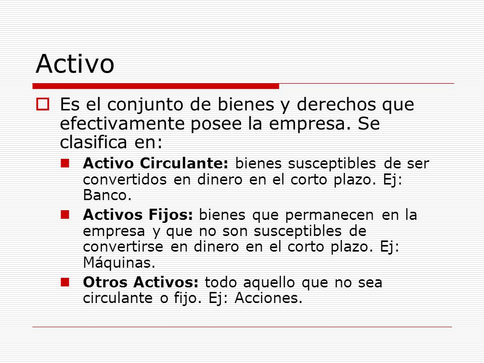 Activo Es el conjunto de bienes y derechos que efectivamente posee la empresa. Se clasifica en: