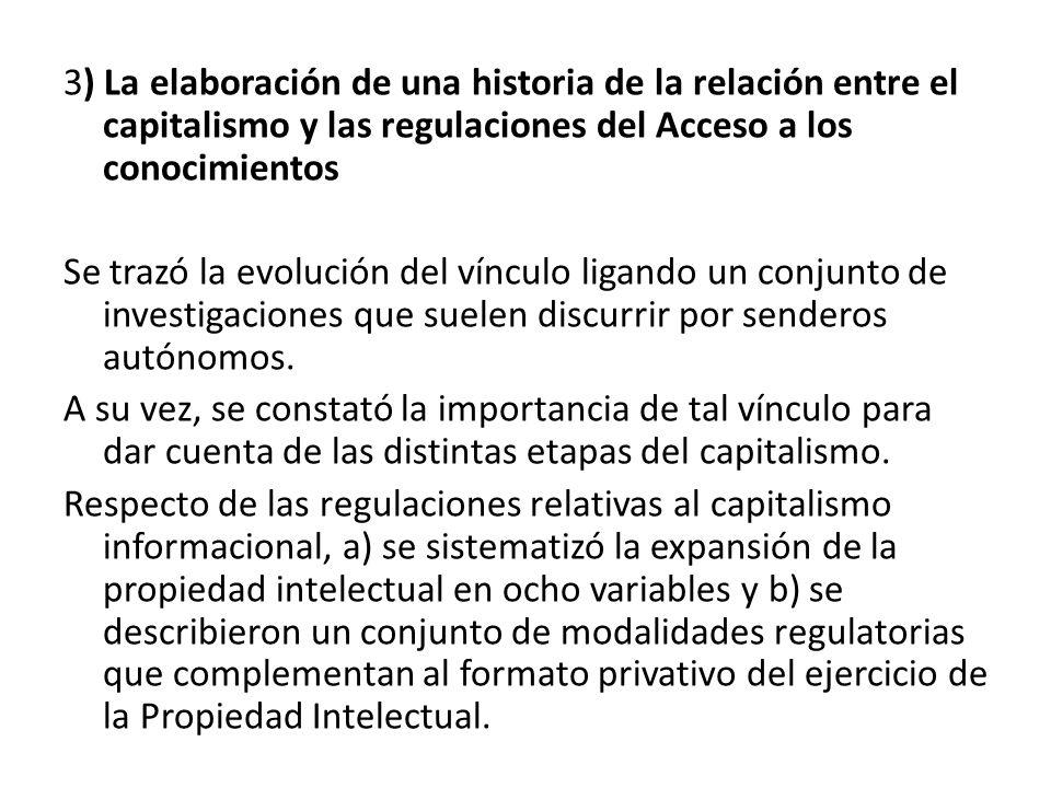 3) La elaboración de una historia de la relación entre el capitalismo y las regulaciones del Acceso a los conocimientos Se trazó la evolución del vínculo ligando un conjunto de investigaciones que suelen discurrir por senderos autónomos.